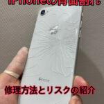 iPhoneの背面ガラス割れた。。修理方法とリスクの紹介